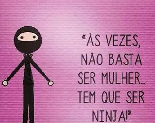Não basta ser mulher, tem que ser ninja!