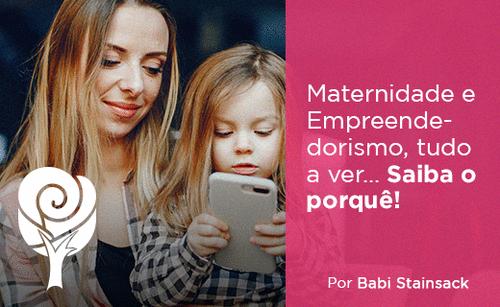 Maternidade e Empreendedorismo, tudo a ver... Saiba o porquê!
